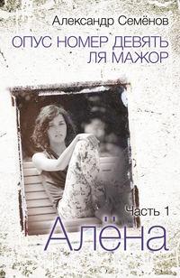 Семёнов, Александр  - Опус номер девять ля мажор. Часть 1. Алёна