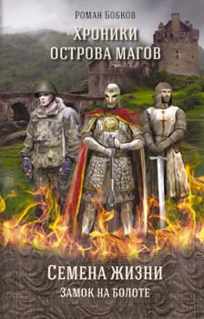 Хроники острова магов. Семена жизни. Книга 1. Замок на болоте развивается быстро и настойчиво