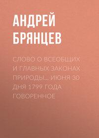 Брянцев, Андрей  - Слово о всеобщих и главных законах природы… июня 30 дня 1799 года говоренное