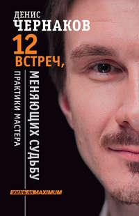 Чернаков, Денис  - 12 встреч, меняющих судьбу. Практики Мастера