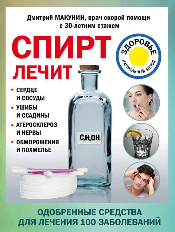 Дмитрий Макунин Спирт лечит: сердце и сосуды, ушибы и ссадины, атеросклероз и нервы, обморожения и похмелье