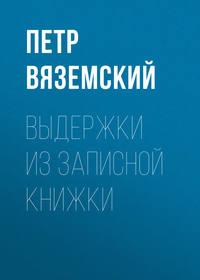 Петр Вяземский - Выдержки из записной книжки