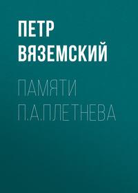 Вяземский, Петр  - Памяти П.А.Плетнева