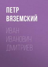 Вяземский, Петр  - Иван Иванович Дмитриев