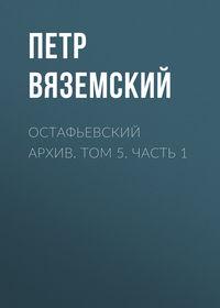 Петр Вяземский - Остафьевский архив. Том 5. Часть 1