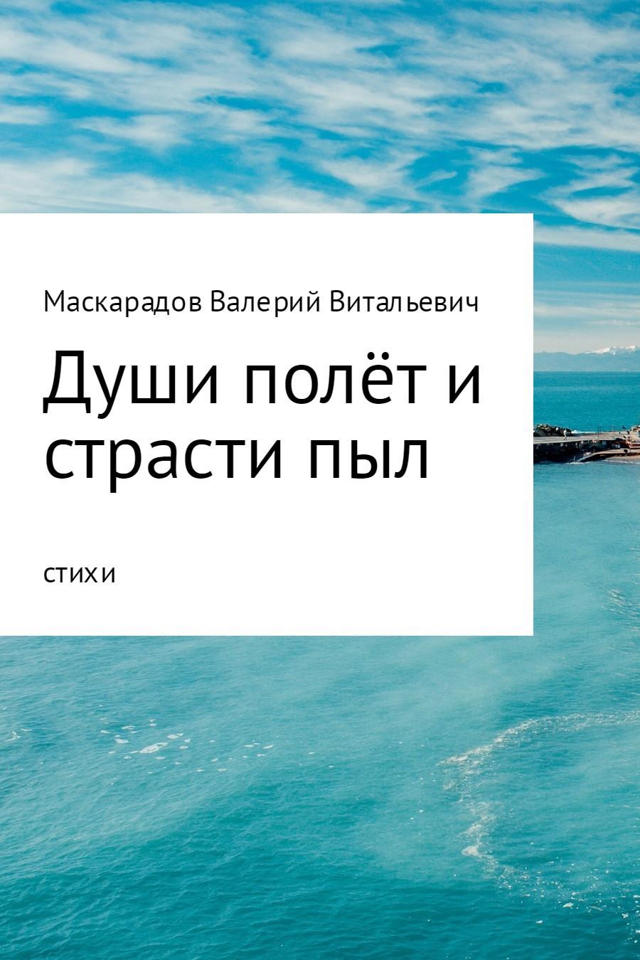 Валерий Витальевич Маскарадов Души полёт и страсти пыл валерий витальевич маскарадов не унывай