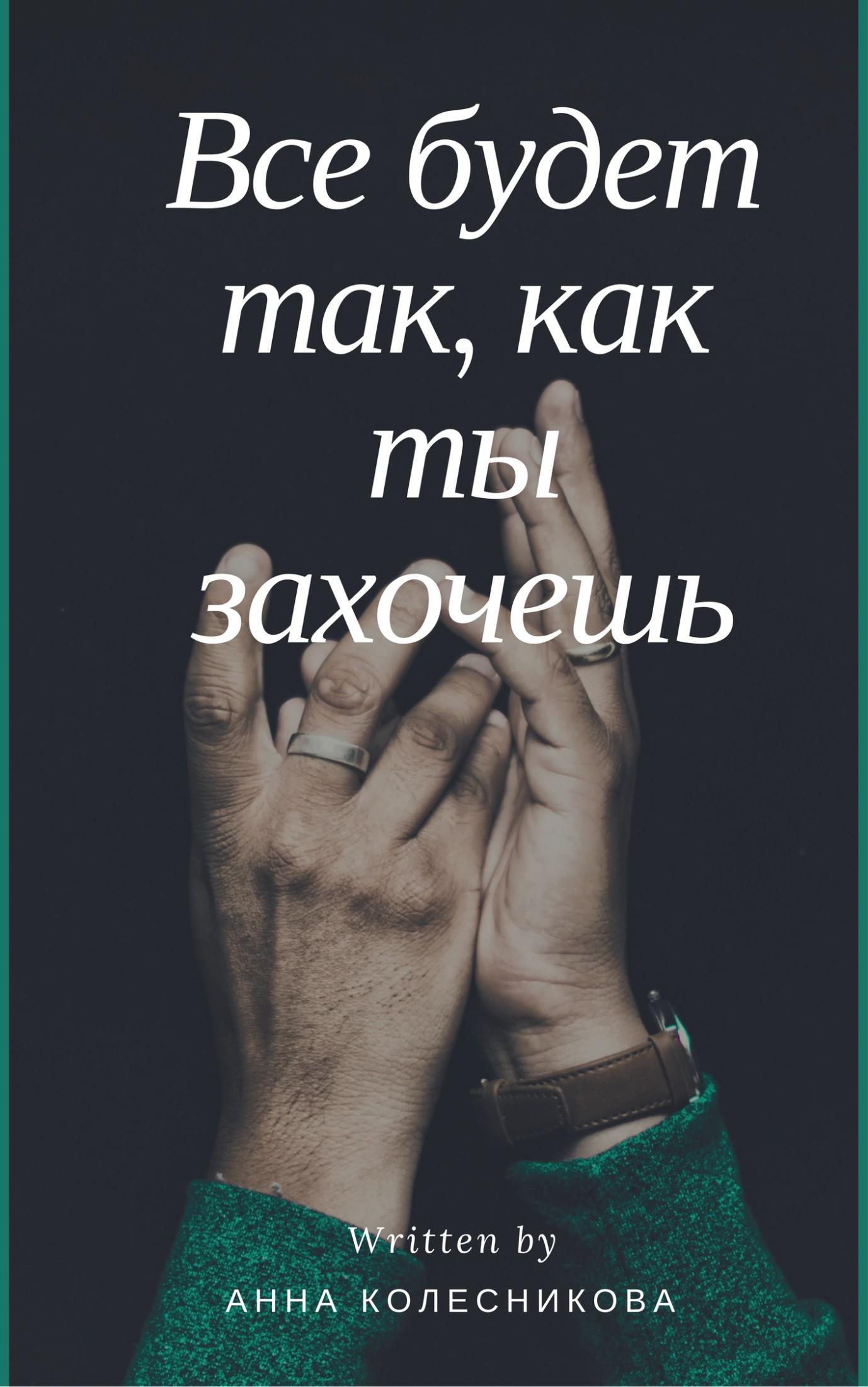Анна Колесникова - Все будет так, как ты захочешь