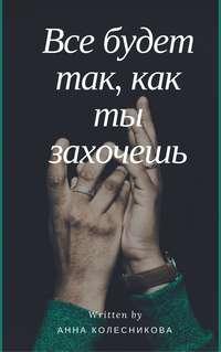 Колесникова, Анна Вячеславовна  - Все будет так, как ты захочешь