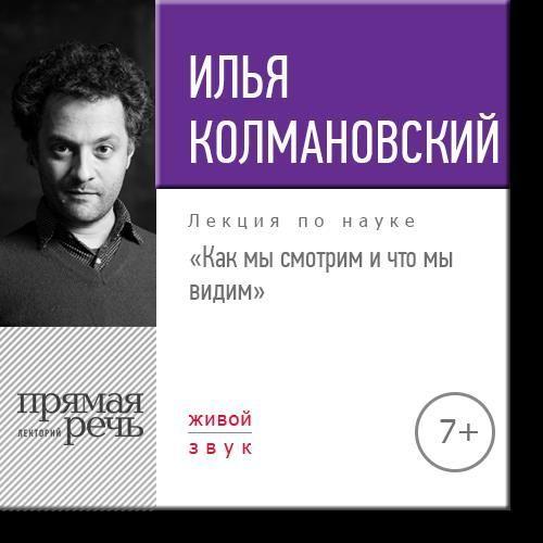 Илья Колмановский Лекция «Как мы смотрим и что мы видим» илья колмановский лекция технологии будущего в сегодняшней медицине
