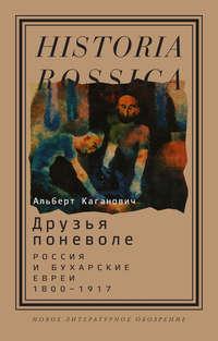 Каганович, Альберт  - Друзья поневоле. Россия и бухарские евреи, 1800–1917
