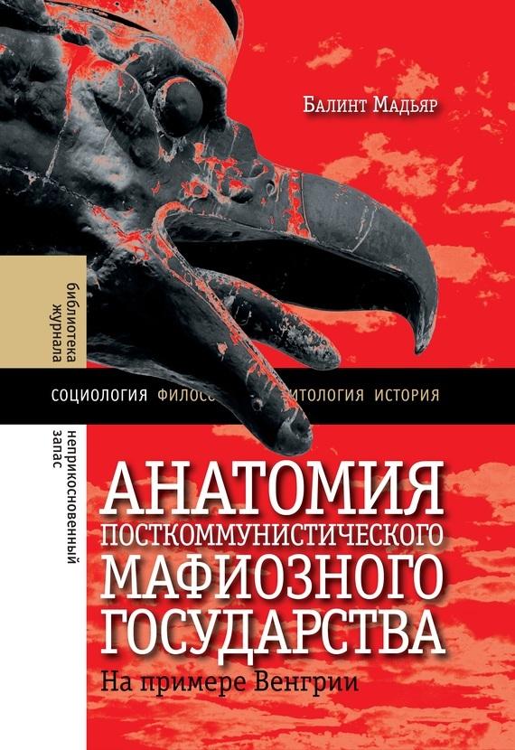 Обложка книги Анатомия посткоммунистического мафиозного государства. На примере Венгрии, автор Балинт, Мадьяр