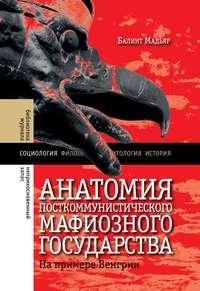 Балинт, Мадьяр  - Анатомия посткоммунистического мафиозного государства. На примере Венгрии