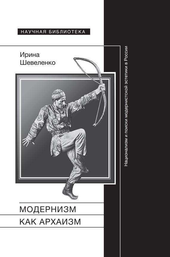 Ирина Шевеленко - Модернизм как архаизм. Национализм и поиски модернистской эстетики в России