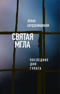 Бердзенишвили, Леван  - Святая мгла (Последние дни ГУЛАГа)