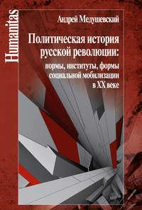 - Политическая история русской революции: нормы, институты, формы социальной мобилизации в ХХ веке