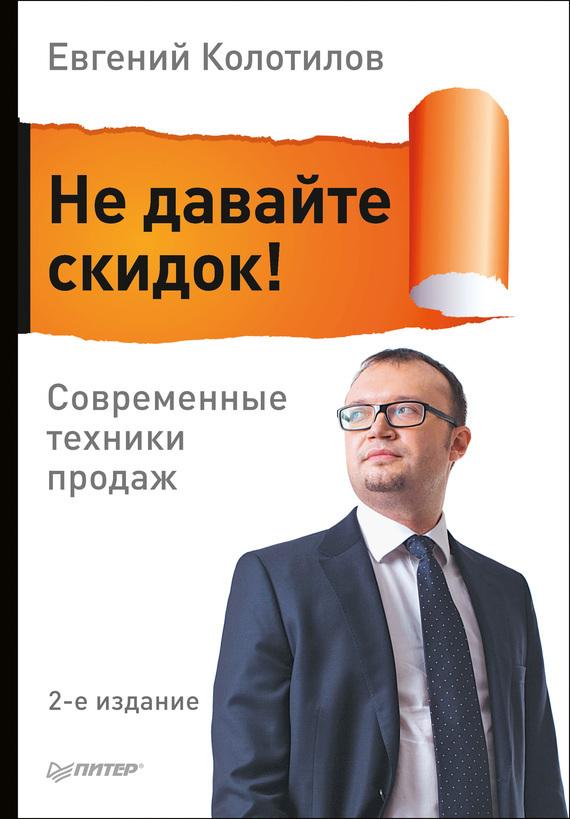 Евгений Колотилов Не давайте скидок! Современные техники продаж меркулов м от менеджера по продажам до руководителя отдела