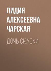 Чарская, Лидия Алексеевна  - Дочь Сказки