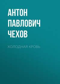 Антон Чехов - Холодная кровь
