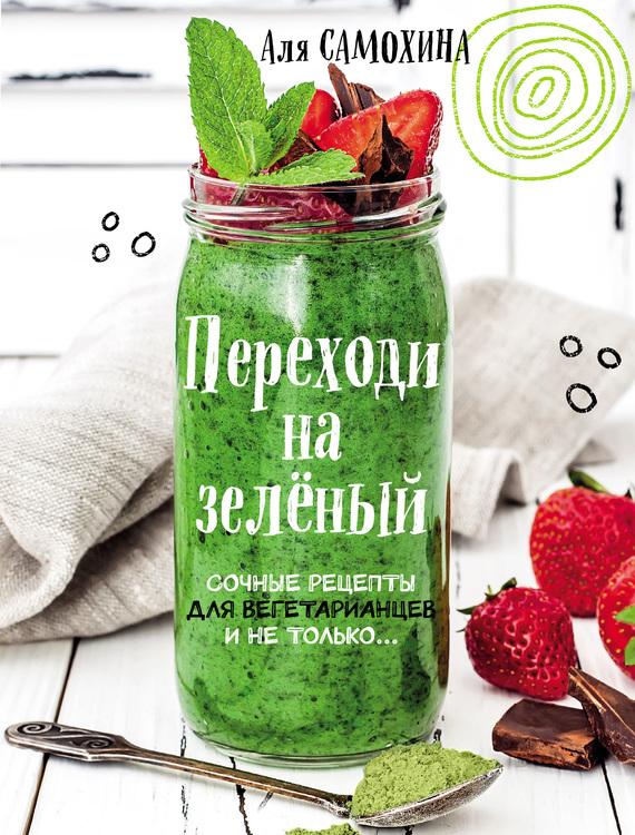 Аля Самохина Переходи на зеленый. Яркие и сочные рецепты для вегетарианцев и не только сборник рецептов напитки и десерты