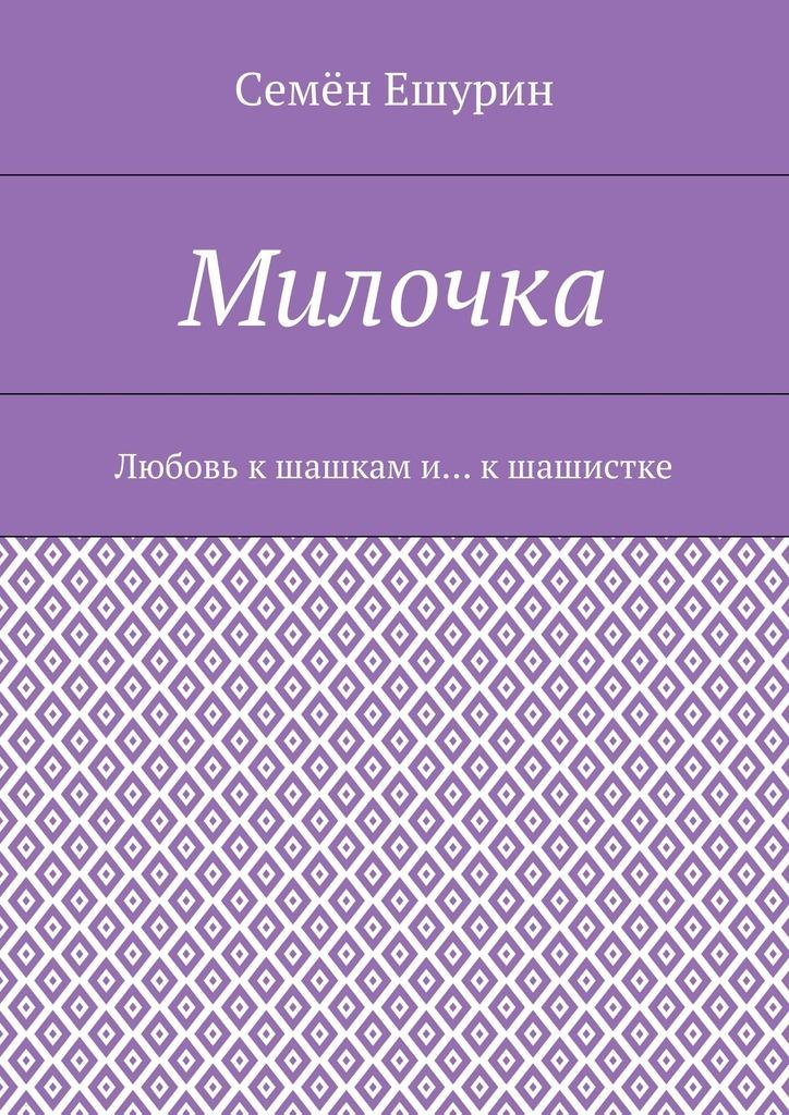 Семён Юрьевич Ешурин Милочка. Любовь кшашкам и… к