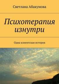 Светлана Абакумова - Психотерапия изнутри. Одна клиентская история