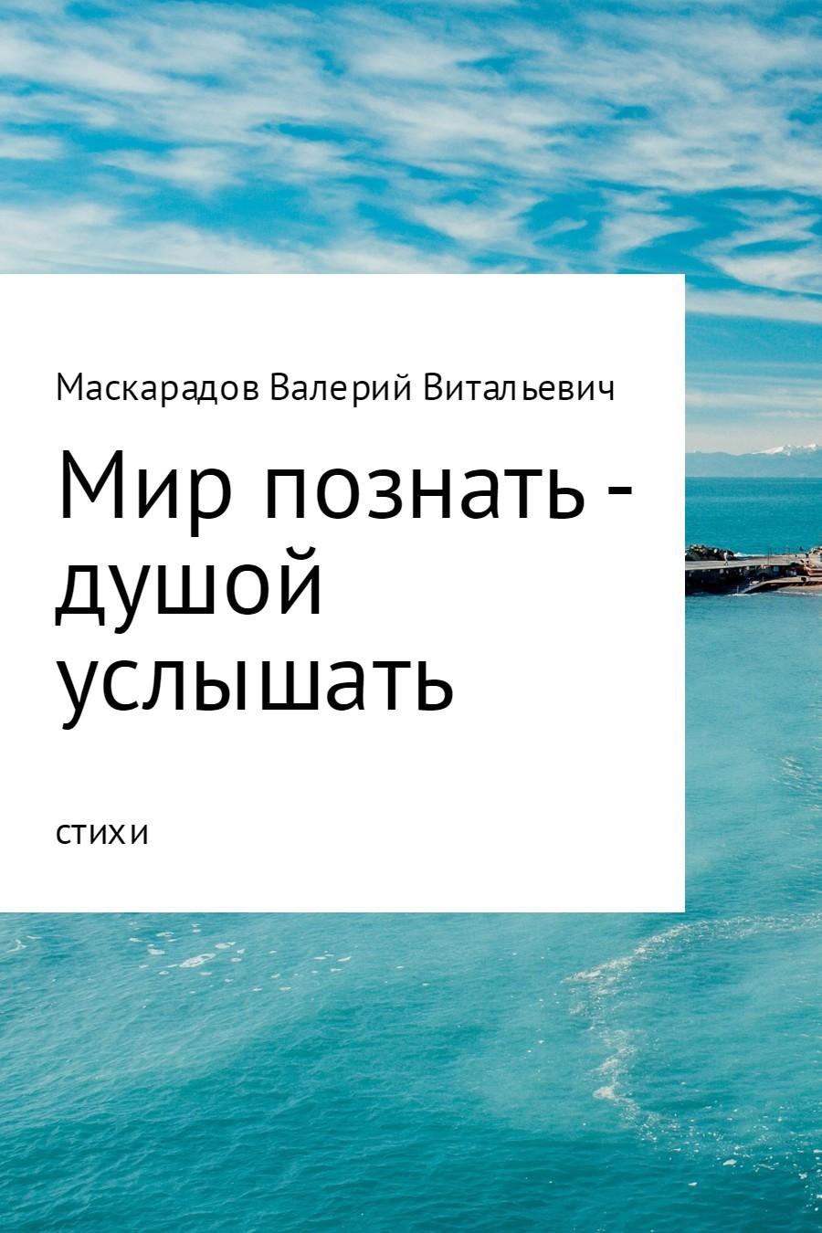 Валерий Витальевич Маскарадов Мир познать – душой услышать валерий витальевич маскарадов не унывай