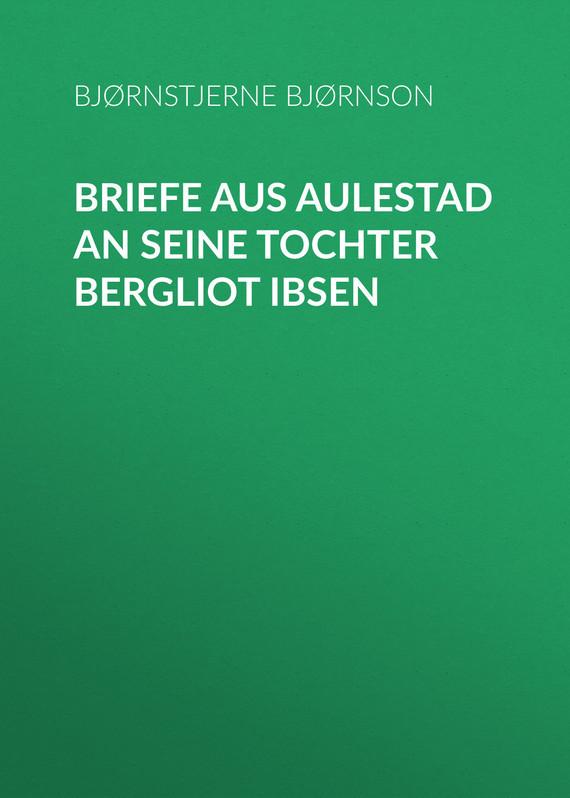 Обложка книги Briefe aus Aulestad an seine Tochter Bergliot Ibsen, автор Bj?rnson, Bj?rnstjerne