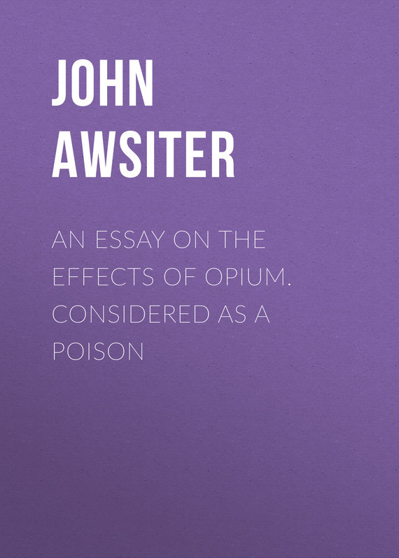 Awsiter John An Essay on the Effects of Opium. Considered as a Poison on murder considered as one of the fine arts