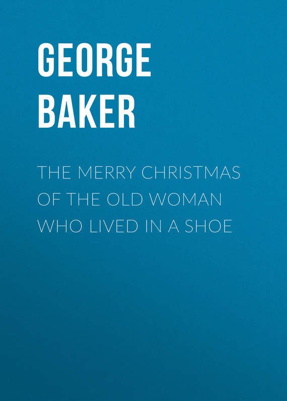 Baker George Melville The Merry Christmas of the Old Woman who Lived in a Shoe цена 2017
