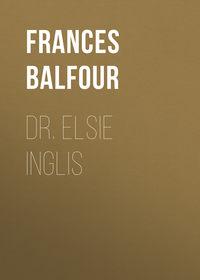 Balfour, Lady Frances  - Dr. Elsie Inglis