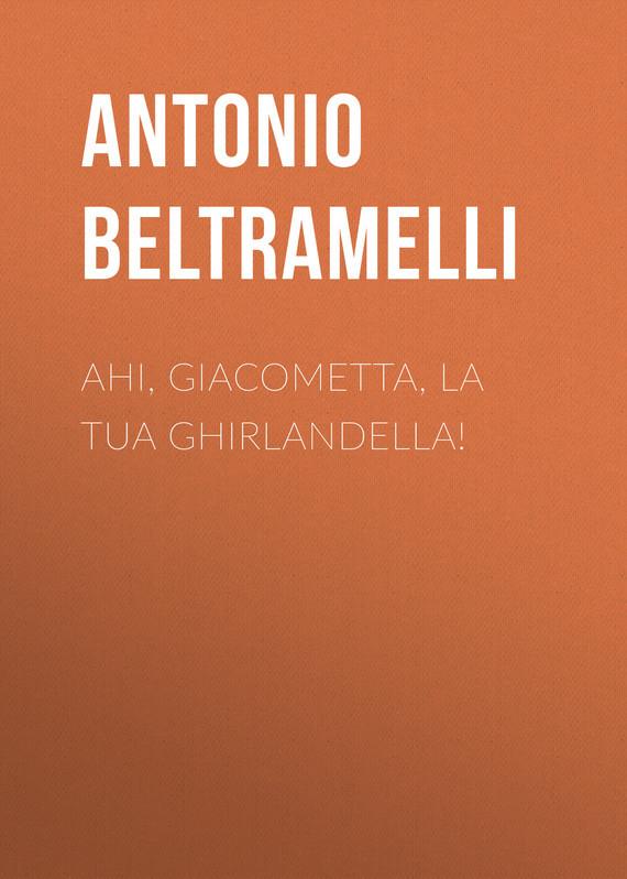 Обложка книги Ahi, Giacometta, la tua ghirlandella!, автор Antonio, Beltramelli