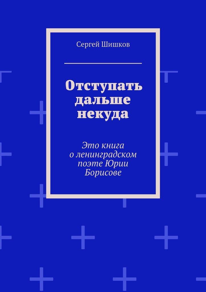 Отступать дальше некуда. Это книга о ленинградском поэте Юрии Борисове случается неторопливо и уверенно