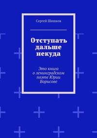 Шишков, Сергей Иванович  - Отступать дальше некуда. Это книга оленинградском поэте Юрии Борисове