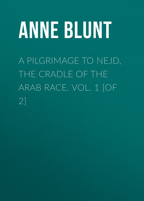 Lady Anne Blunt A Pilgrimage to Nejd, the Cradle of the Arab Race. Vol. 1 [of 2]