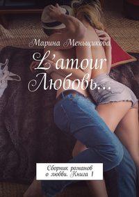 Меньщикова, Марина  - L'amour Любовь… Сборник романов олюбви. Книга 1