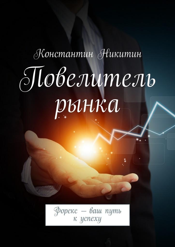 Константин Никитин Повелитель рынка. Форекс – ваш путь куспеху валентин катаев повелитель железа