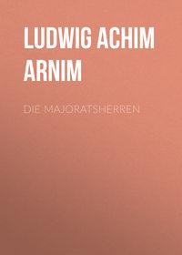 Achim, Arnim Ludwig  - Die Majoratsherren