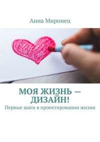 Анна Миронец - Моя жизнь– дизайн! Первые шаги впроектировании жизни