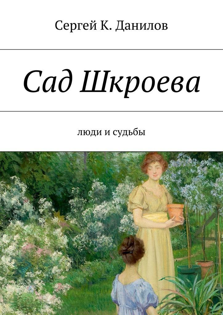Сад Шкроева. Люди исудьбы ( Сергей К. Данилов  )