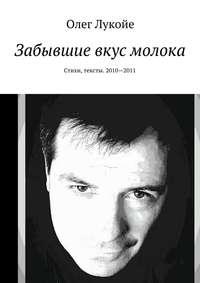 Олег Лукойе - Забывшие вкус молока. Стихи, тексты. 2010—2011