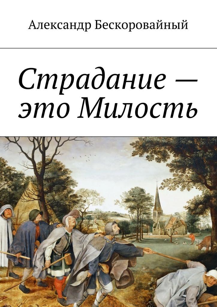 Александр Анатольевич Бескоровайный Страдание– это Милость. Милость – это Пробуждение