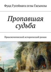 Гасымлы, Фуад Гусейнага оглы  - Пропавшая судьба. Приключенческий исторический роман