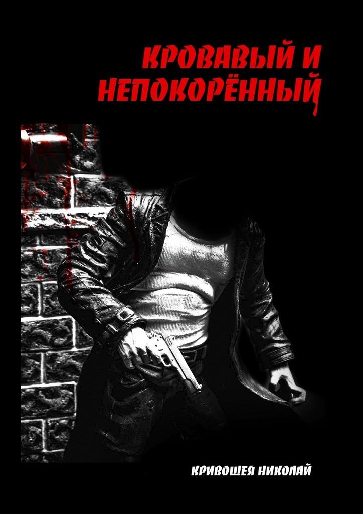 Николай Кривошея - Кровавый и непокорённый