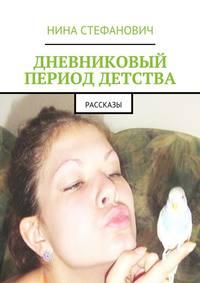 Нина Стефанович - Дневниковый период детства. Рассказы