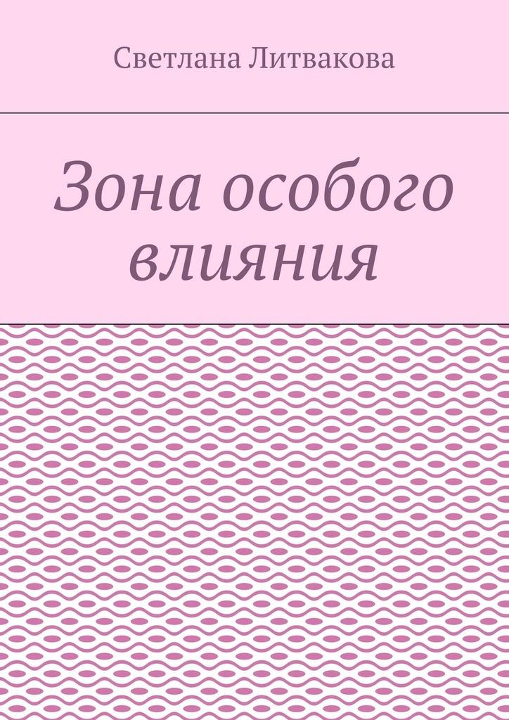 Светлана Литвакова Зона особого влияния светлана алешина срочно в номер сборник