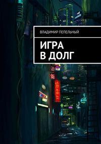 Владимир Пепельный - Игра вдолг