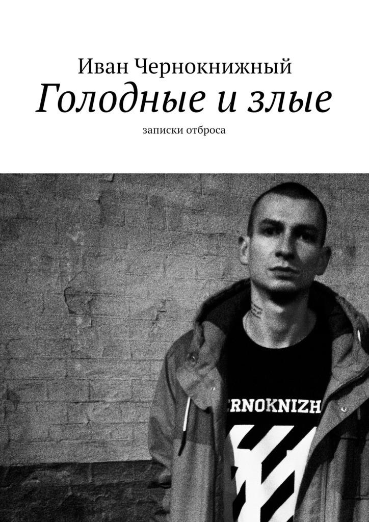 Иван Чернокнижный Голодные излые. Записки отброса иван бунин жизнь арсеньева
