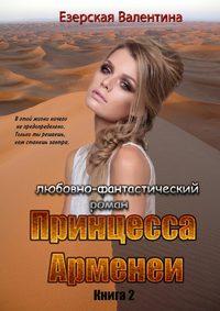 Валентина Езерская - Принцесса Арменеи. Книга 2. Серия: Идеальный треугольник