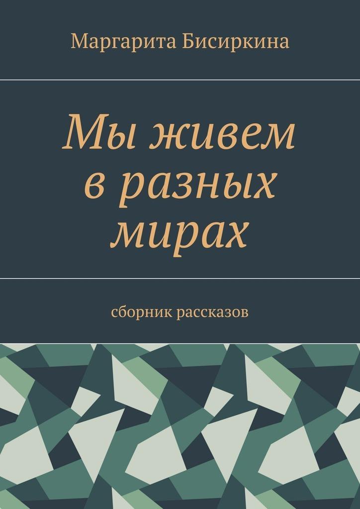 Маргарита Бисиркина Мы живем вразных мирах. Сборник рассказов