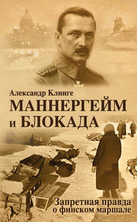 Александр Клинге - Маннергейм и блокада. Запретная правда о финском маршале